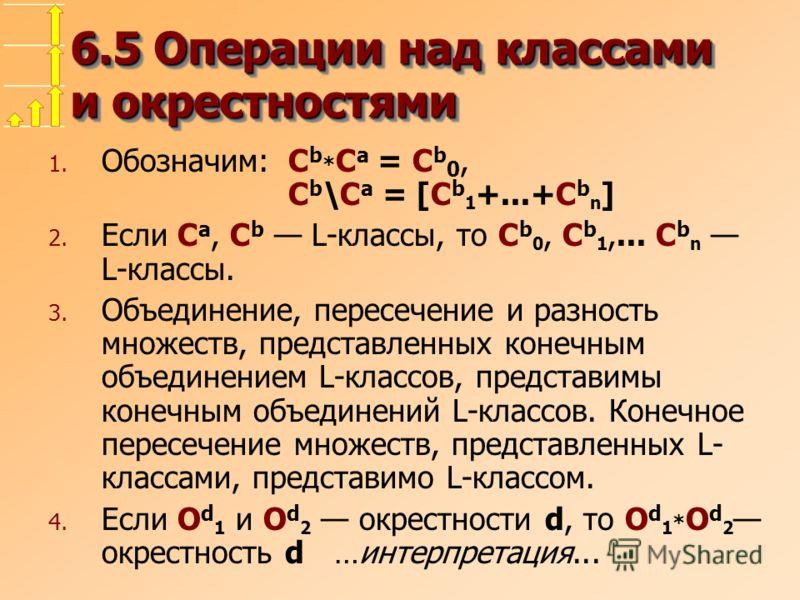 6.5 Операции над классами и окрестностями 1. Обозначим:C b * C a = C b 0, C b \C a = [C b 1 +...+C b n ] 2. Если C a, C b L-классы, то C b 0, C b 1,... C b n L-классы. 3. Объединение, пересечение и разность множеств, представленных конечным объединен
