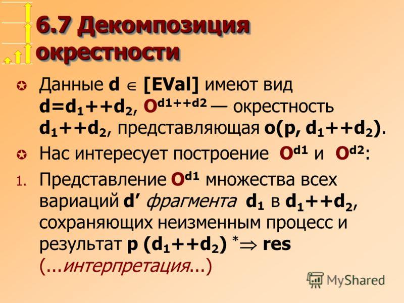6.7 Декомпозиция окрестности µ Данные d [EVal] имеют вид d=d 1 ++d 2, O d1++d2 окрестность d 1 ++d 2, представляющая o(p, d 1 ++d 2 ). µ Нас интересует построение O d1 и O d2 : 1. Представление O d1 множества всех вариаций d фрагмента d 1 в d 1 ++d 2