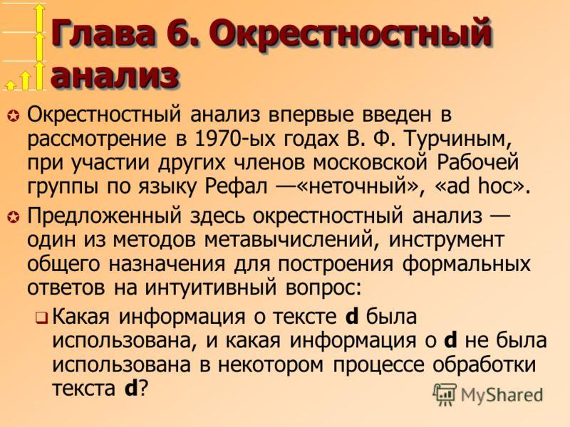 Глава 6. Окрестностный анализ Окрестностный анализ в первые введен в рассмотрение в 1970-ых годах В. Ф. Турчиным, при участии других членов московской Рабочей группы по языку Рефал «неточный», «ad hoc». µ Предложенный здесь окрестностный анализ один