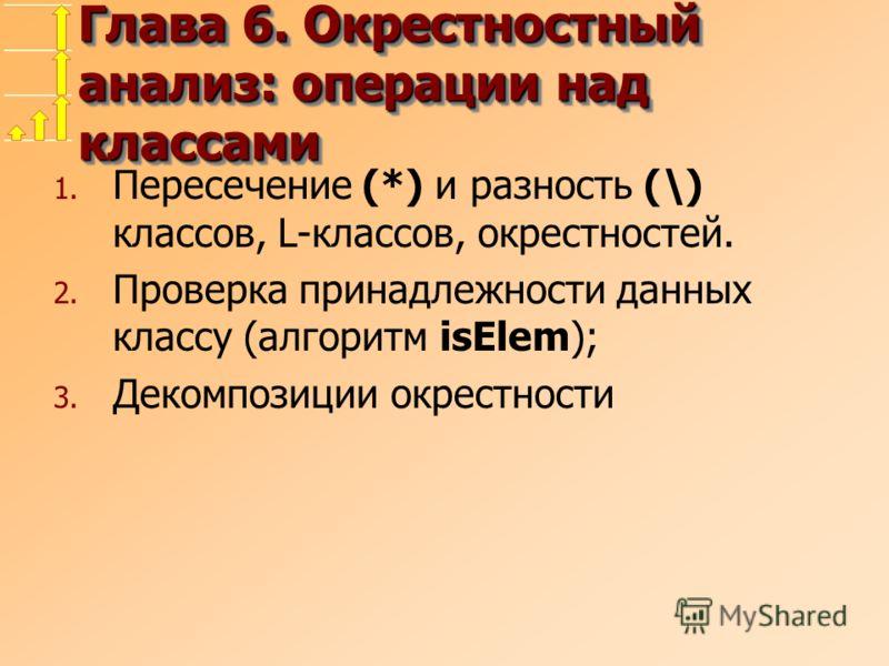 Глава 6. Окрестностный анализ: операции над классами 1. Пересечение (*) и разность (\) классов, L-классов, окрестностей. 2. Проверка принадлежности данных классу (алгоритм isElem); 3. Декомпозиции окрестности