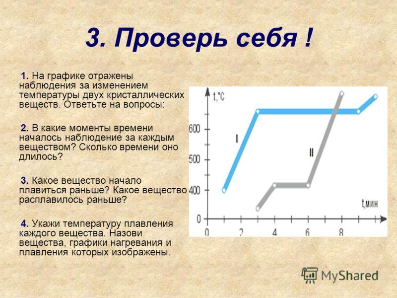 3. Проверь себя ! 1. На графике отражены наблюдения за изменением температуры двух кристаллических веществ. Ответьте на вопросы: 2. В какие моменты времени началось наблюдение за каждым веществом? Сколько времени оно длилось? 3. Какое вещество начало