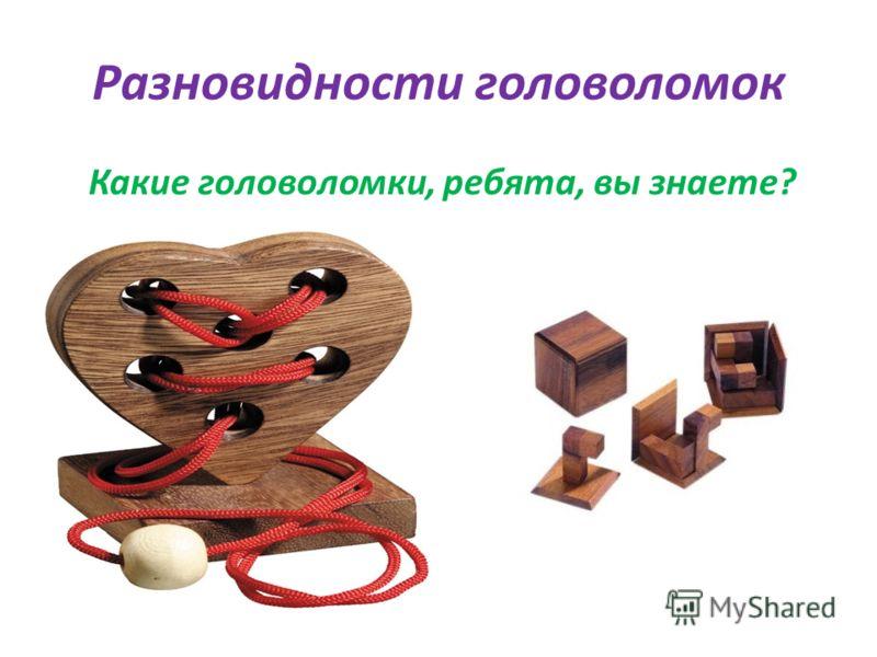 Разновидности головоломок Какие головоломки, ребята, вы знаете?