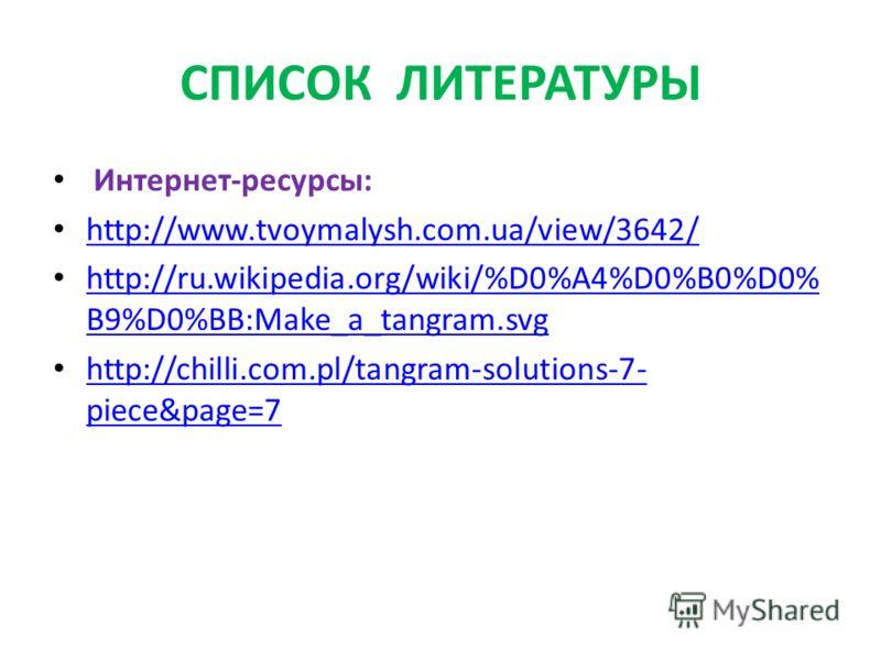 СПИСОК ЛИТЕРАТУРЫ Интернет-ресурсы: http://www.tvoymalysh.com.ua/view/3642/ http://ru.wikipedia.org/wiki/%D0%A4%D0%B0%D0% B9%D0%BB:Make_a_tangram.svg http://ru.wikipedia.org/wiki/%D0%A4%D0%B0%D0% B9%D0%BB:Make_a_tangram.svg http://chilli.com.pl/tangr