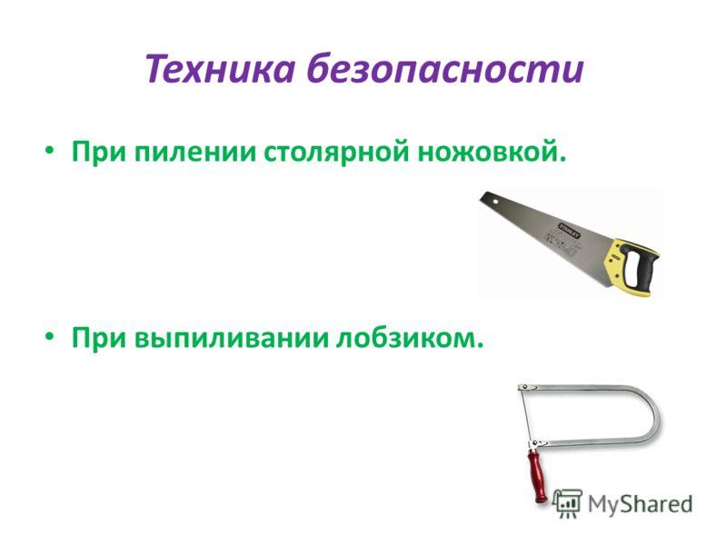 Техника безопасности При пилении столярной ножовкой. При выпиливании лобзиком.
