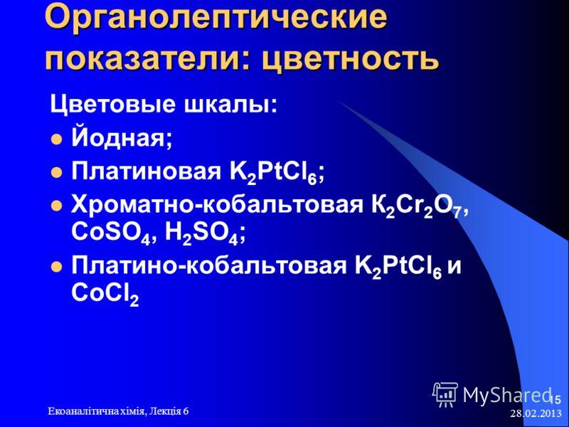 Органолептические показатели: цветность Цветовые шкалы: Йодная; Платиновая K 2 PtCl 6 ; Хроматно-кобальтовая К 2 Сr 2 О 7, CoSO 4, H 2 SO 4 ; Платино-кобальтовая K 2 PtCl 6 и CoCl 2 28.02.2013 Екоаналітична хімія, Лекція 6 15