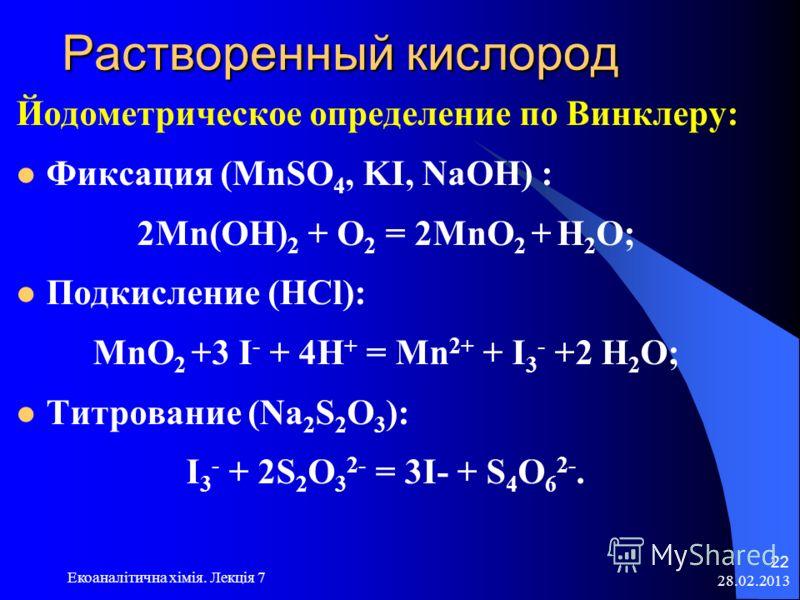 28.02.2013 Екоаналітична хімія. Лекція 7 22 Растворенный кислород Растворенный кислород Йодометрическое определение по Винклеру: Фиксация (MnSO 4, KI, NaOH) : 2Mn(OH) 2 + O 2 = 2MnO 2 + H 2 O; Подкисление (HCl): MnO 2 +3 I - + 4H + = Mn 2+ + I 3 - +2