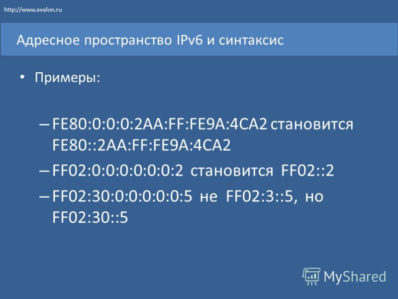 Адресное пространство IPv6 и синтаксис Примеры: – FE80:0:0:0:2AA:FF:FE9A:4CA2 становится FE80::2AA:FF:FE9A:4CA2 – FF02:0:0:0:0:0:0:2 становится FF02::2 – FF02:30:0:0:0:0:0:5 не FF02:3::5, но FF02:30::5 http://www.avalon.ru