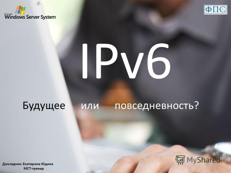 IPv6 Будущее или повседневность? Докладчик: Екатерина Юдина MCT-тренер