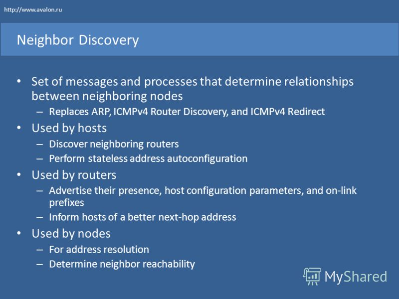 Neighbor Discovery Set of messages and processes that determine relationships between neighboring nodes – Replaces ARP, ICMPv4 Router Discovery, and ICMPv4 Redirect Used by hosts – Discover neighboring routers – Perform stateless address autoconfigur