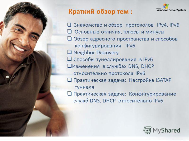 Краткий обзор тем : Знакомство и обзор протоколов IPv4, IPv6 Основные отличия, плюсы и минусы Обзор адресного пространства и способов конфигурирования IPv6 Neighbor Discovery Способы тунеллирования в IPv6 Изменения в службах DNS, DHCP относительно пр