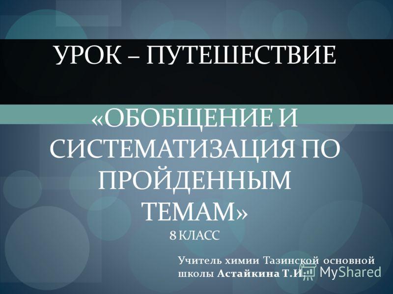 Учитель химии Тазинской основной школы Астайкина Т.И. УРОК – ПУТЕШЕСТВИЕ «ОБОБЩЕНИЕ И СИСТЕМАТИЗАЦИЯ ПО ПРОЙДЕННЫМ ТЕМАМ» 8 КЛАСС