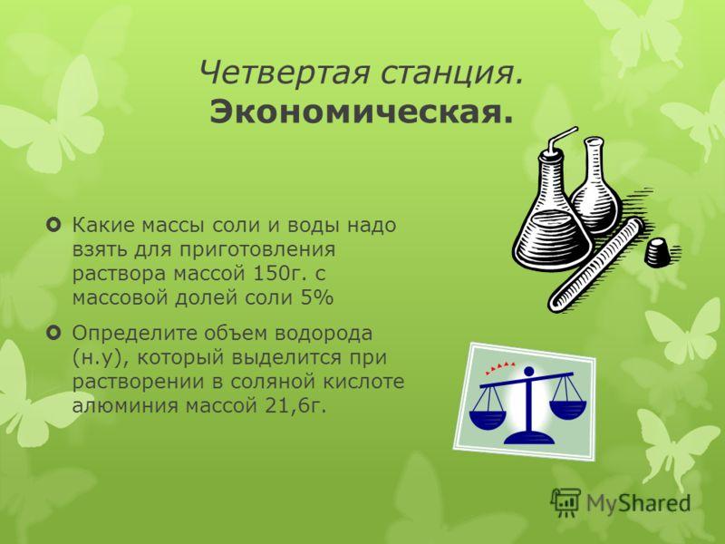Четвертая станция. Экономическая. Какие массы соли и воды надо взять для приготовления раствора массой 150г. с массовой долей соли 5% Определите объем водорода (н.у), который выделится при растворении в соляной кислоте алюминия массой 21,6г.