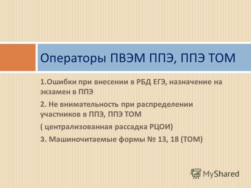 Операторы ПВЭМ ППЭ, ППЭ ТОМ 1. Ошибки при внесении в РБД ЕГЭ, назначение на экзамен в ППЭ 2. Не внимательность при распределении участников в ППЭ, ППЭ ТОМ ( централизованная рассадка РЦОИ ) 3. Машиночитаемые формы 13, 18 ( ТОМ )