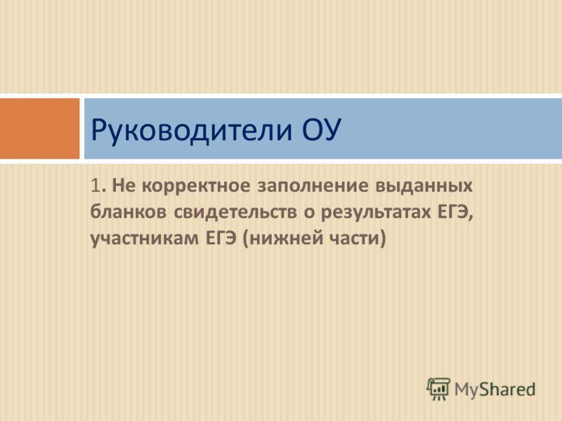 1. Не корректное заполнение выданных бланков свидетельств о результатах ЕГЭ, участникам ЕГЭ ( нижней части ) Руководители ОУ