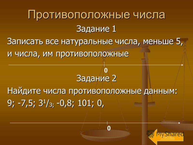 Противоположные числа Задание 1 Записать все натуральные числа, меньше 5, и числа, им противоположные Задание 2 Найдите числа противоположные данным: 9; -7,5; 3 1 / 3; -0,8; 101; 0, 0 0 Назад