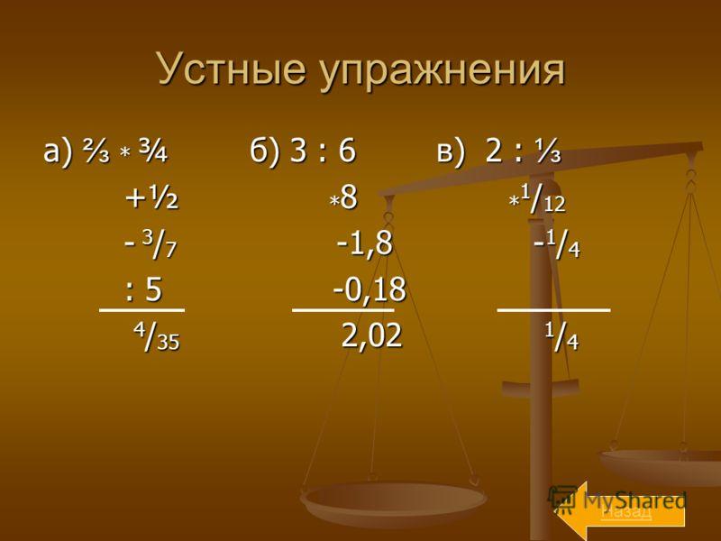 Устные упражнения а) * ¾ б) 3 : 6 в) 2 : а) * ¾ б) 3 : 6 в) 2 : +½ * 8 * 1 / 12 +½ * 8 * 1 / 12 - 3 / 7 -1,8 - 1 / 4 - 3 / 7 -1,8 - 1 / 4 : 5 -0,18 : 5 -0,18 4 / 35 2,02 1 / 4 4 / 35 2,02 1 / 4 Назад