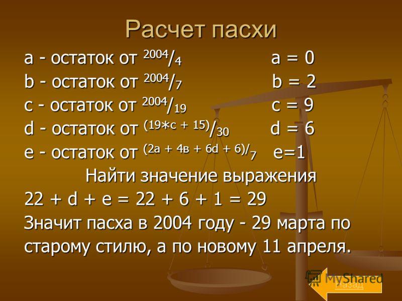 Расчет пасхи a - остаток от 2004 / 4 a = 0 b - остаток от 2004 / 7 b = 2 с - остаток от 2004 / 19 c = 9 d - остаток от (19 * с + 15) / 30 d = 6 e - остаток от (2а + 4в + 6d + 6)/ 7 e=1 Найти значение выражения 22 + d + e = 22 + 6 + 1 = 29 Значит пасх