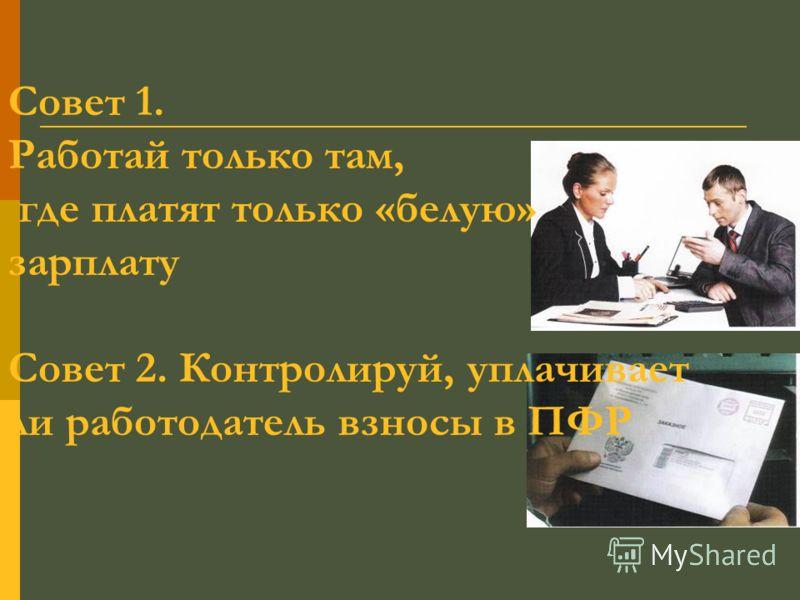 Совет 1. Работай только там, где платят только «белую» зарплату Совет 2. Контролируй, уплачивает ли работодатель взносы в ПФР