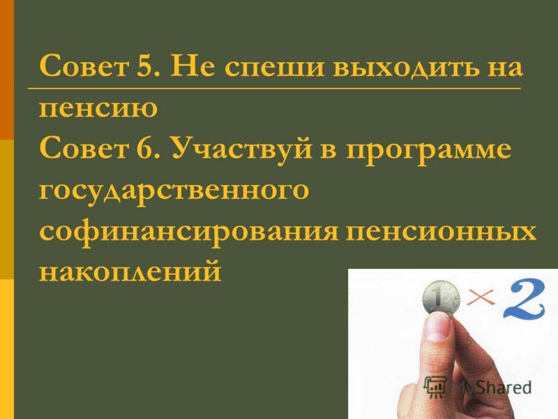 Совет 5. Не спеши выходить на пенсию Совет 6. Участвуй в программе государственного софинансирования пенсионных накоплений