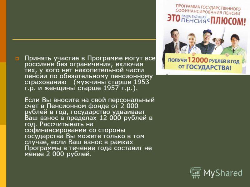 Принять участие в Программе могут все россияне без ограничения, включая тех, у кого нет накопительной части пенсии по обязательному пенсионному страхованию (мужчины старше 1953 г.р. и женщины старше 1957 г.р.). Если Вы вносите на свой персональный сч