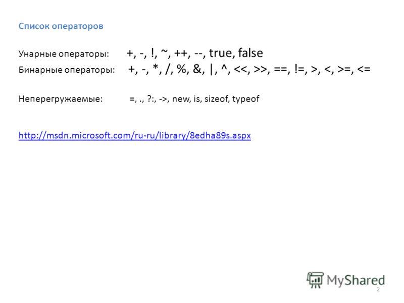 Список операторов Унарные операторы: +, -, !, ~, ++, --, true, false Бинарные операторы: +, -, *, /, %, &, |, ^, >, ==, !=, >, =, , new, is, sizeof, typeof http://msdn.microsoft.com/ru-ru/library/8edha89s.aspx 2
