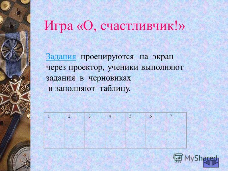 Игра «О, счастливчик!» ЗаданияЗадания проецируются на экран через проектор, ученики выполняют задания в черновиках и заполняют таблицу. 1234567
