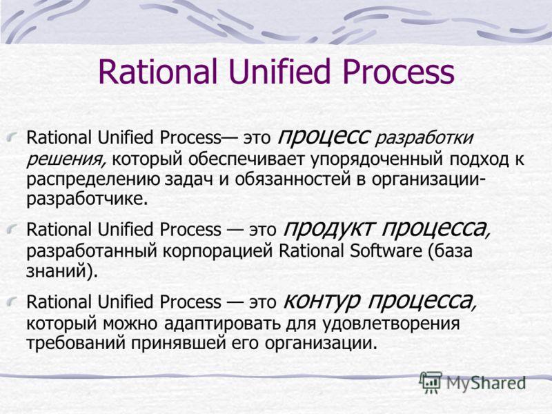 Rational Unified Process Rational Unified Process это процесс разработки решения, который обеспечивает упорядоченный подход к распределению задач и обязанностей в организации- разработчике. Rational Unified Process это продукт процесса, разработанный