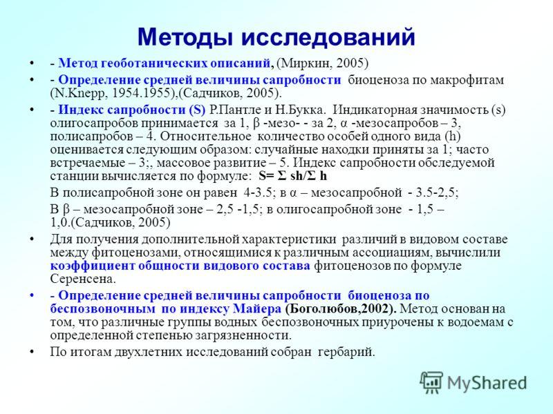 Методы исследований - Метод геоботанических описаний, (Миркин, 2005) - Определение средней величины сапробности биоценоза по макрофитам (N.Knepp, 1954.1955),(Садчиков, 2005). - Индекс сапробности (S) Р.Пантле и Н.Букка. Индикаторная значимость (s) ол