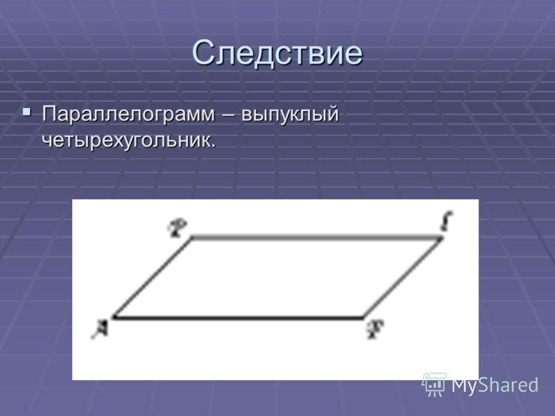 Следствие Параллелограмм – выпуклый четырехугольник. Параллелограмм – выпуклый четырехугольник.
