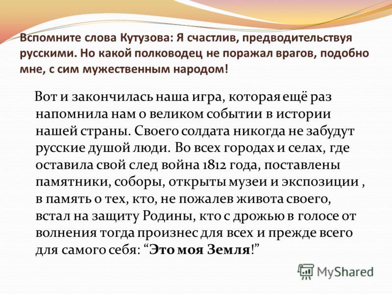 Вспомните слова Кутузова: Я счастлив, предводительствуя русскими. Но какой полководец не поражал врагов, подобно мне, с сим мужественным народом! Вот и закончилась наша игра, которая ещё раз напомнила нам о великом событии в истории нашей страны. Сво