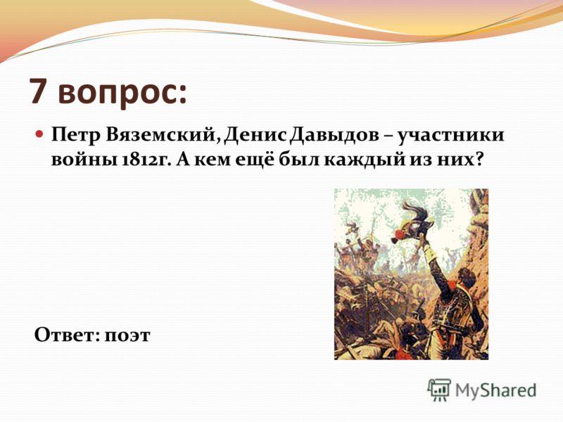 7 вопрос: Петр Вяземский, Денис Давыдов – участники войны 1812г. А кем ещё был каждый из них? Ответ: поэт