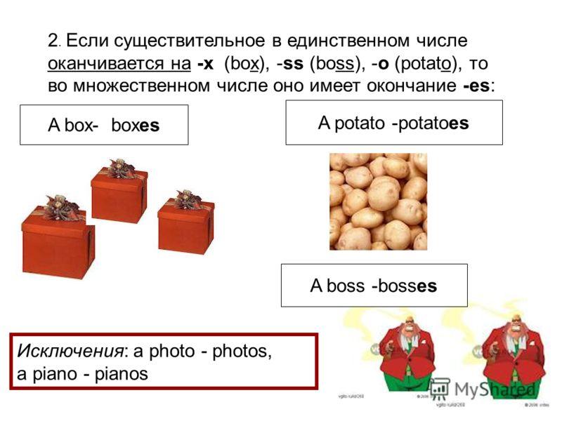 2. Если существительное в единственном числе оканчивается на -x (box), -ss (boss), -o (potato), то во множественном числе оно имеет окончание -es: Исключения: a photo - photos, a piano - pianos A box- boxes A boss -bosses A potato -potatoes