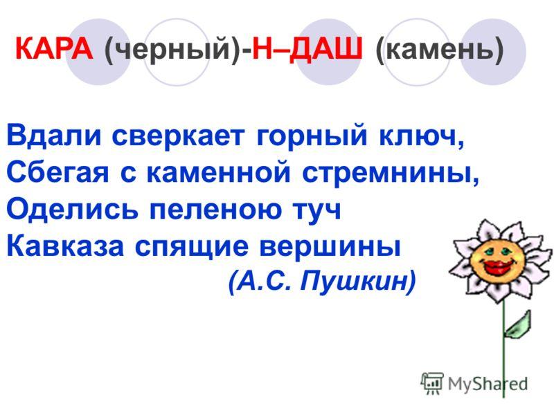 КАРА (черный)-Н–ДАШ (камень) Вдали сверкает горный ключ, Сбегая с каменной стремнины, Оделись пеленою туч Кавказа спящие вершины (А.С. Пушкин)