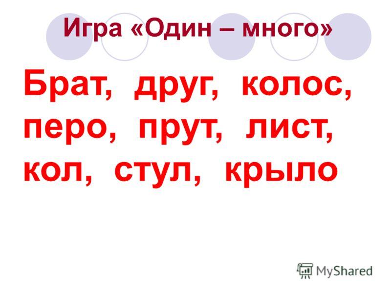 Игра «Один – много» Брат, друг, колос, перо, прут, лист, кол, стул, крыло
