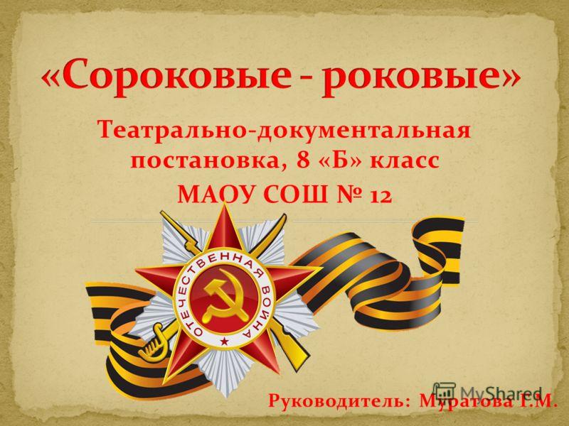 Театрально-документальная постановка, 8 «Б» класс МАОУ СОШ 12 Руководитель: Муратова Г.М.