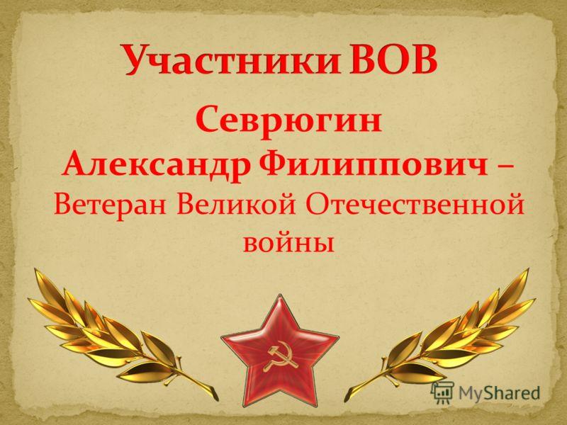 Севрюгин Александр Филиппович – Ветеран Великой Отечественной войны