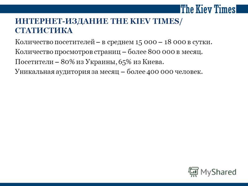 ИНТЕРНЕТ-ИЗДАНИЕ THE KIEV TIMES/ СТАТИСТИКА Количество посетителей – в среднем 15 000 – 18 000 в сутки. Количество просмотров страниц – более 800 000 в месяц. Посетители – 80% из Украины, 65% из Киева. Уникальная аудитория за месяц – более 400 000 че