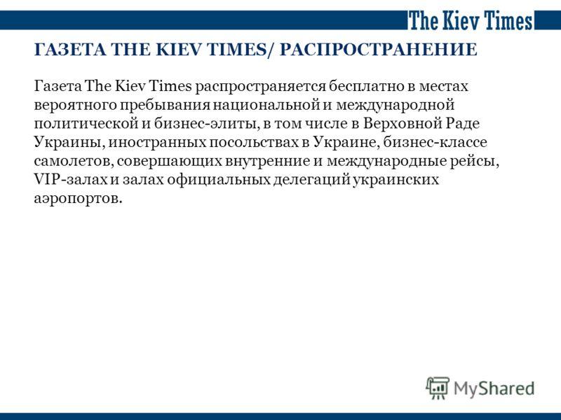 ГАЗЕТА THE KIEV TIMES/ РАСПРОСТРАНЕНИЕ Газета The Kiev Times распространяется бесплатно в местах вероятного пребывания национальной и международной политической и бизнес-элиты, в том числе в Верховной Раде Украины, иностранных посольствах в Украине,