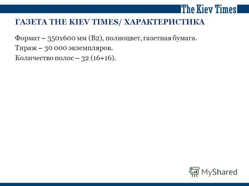 ГАЗЕТА THE KIEV TIMES/ ХАРАКТЕРИСТИКА Формат – 350х600 мм (B2), полноцвет, газетная бумага. Тираж – 30 000 экземпляров. Количество полос – 32 (16+16).