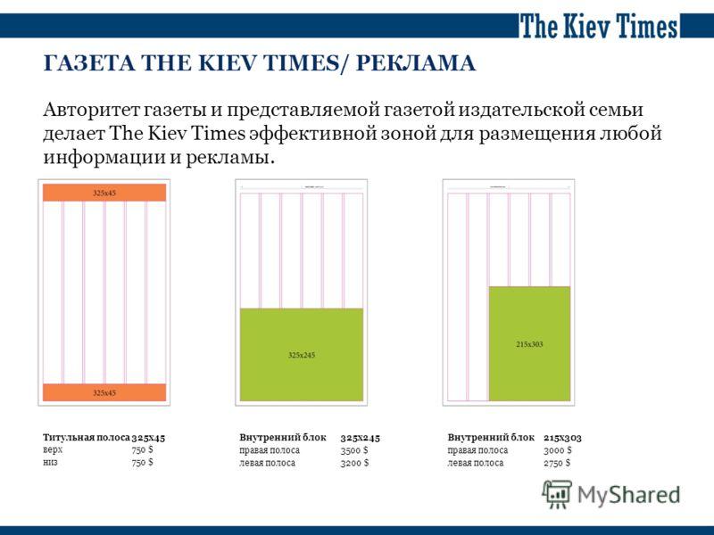 ГАЗЕТА THE KIEV TIMES/ РЕКЛАМА Авторитет газеты и представляемой газетой издательской семьи делает The Kiev Times эффективной зоной для размещения любой информации и рекламы. Титульная полоса325х45 верх750 $ низ750 $ Внутренний блок325х245 правая пол