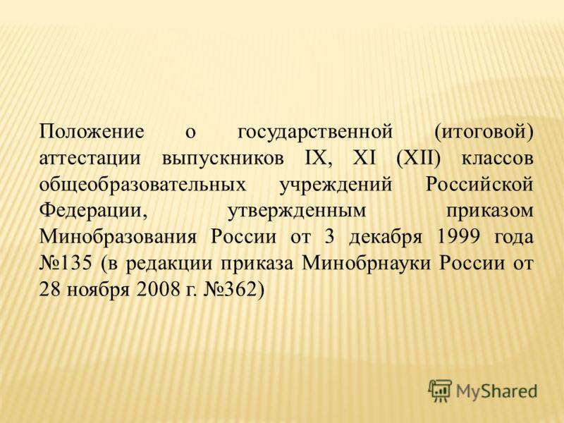 Положение о государственной (итоговой) аттестации выпускников IХ, ХI (ХII) классов общеобразовательных учреждений Российской Федерации, утвержденным приказом Минобразования России от 3 декабря 1999 года 135 (в редакции приказа Минобрнауки России от 2