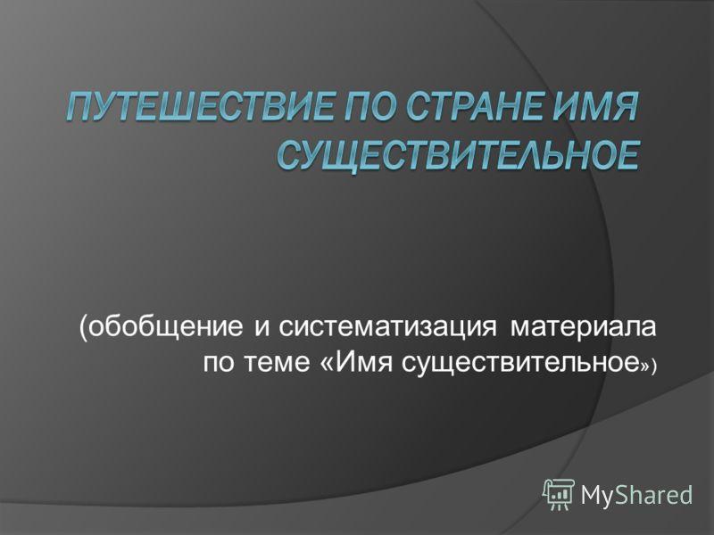 (обобщение и систематизация материала по теме «Имя существительное »)