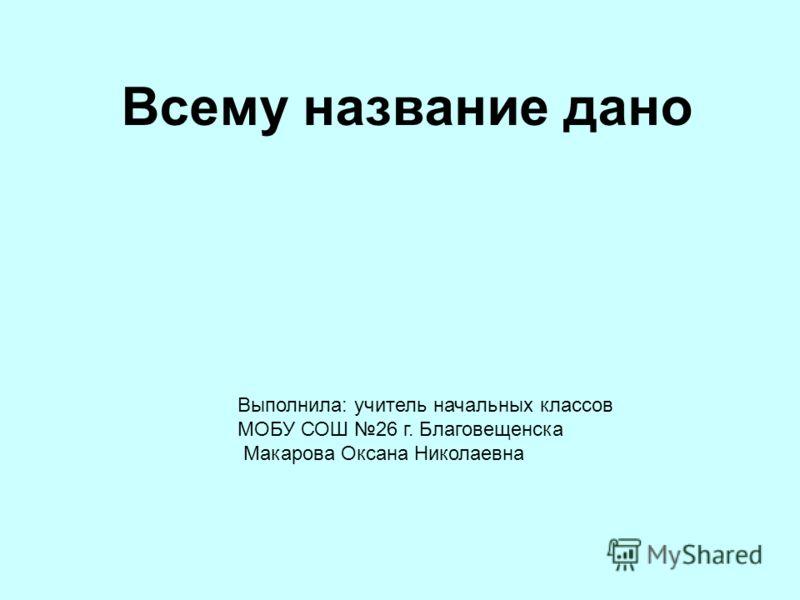 Всему название дано Выполнила: учитель начальных классов МОБУ СОШ 26 г. Благовещенска Макарова Оксана Николаевна