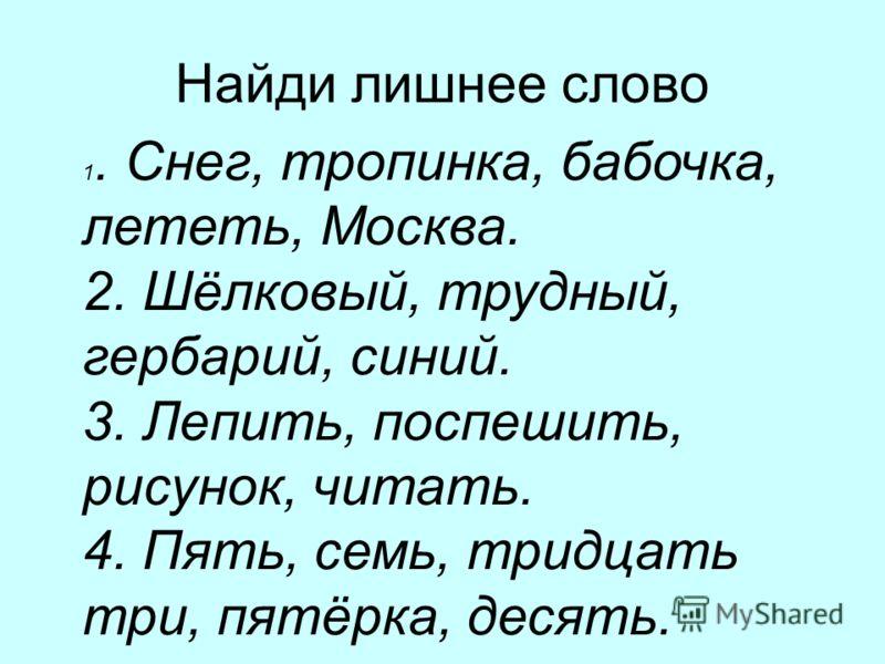 Найди лишнее слово 1. Снег, тропинка, бабочка, лететь, Москва. 2. Шёлковый, трудный, гербарий, синий. 3. Лепить, поспешить, рисунок, читать. 4. Пять, семь, тридцать три, пятёрка, десять.