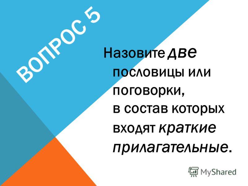 ВОПРОС 5 Назовите две пословицы или поговорки, в состав которых входят краткие прилагательные.