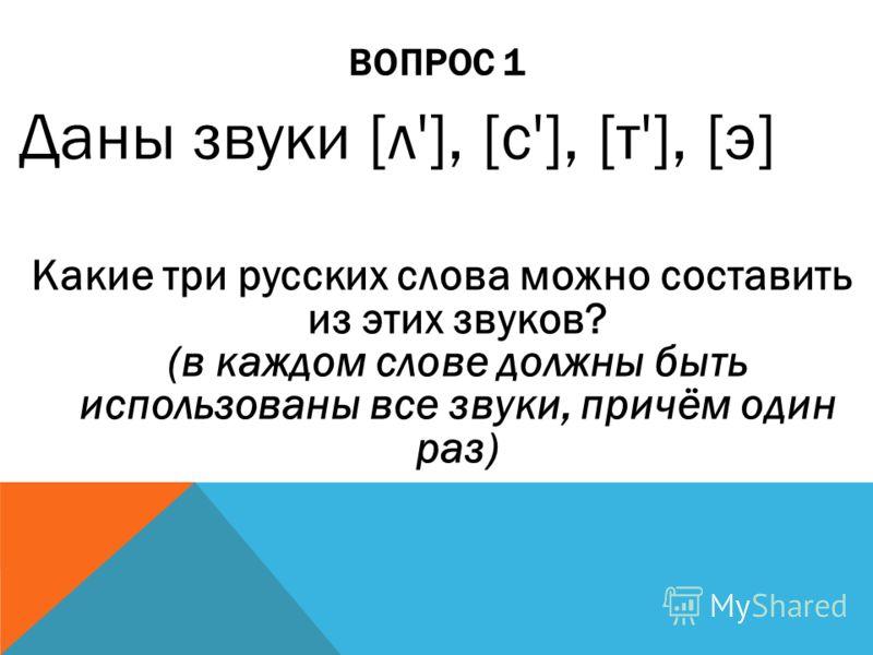 ВОПРОС 1 Даны звуки [л'], [с'], [т'], [э] Какие три русских слова можно составить из этих звуков? (в каждом слове должны быть использованы все звуки, причём один раз)