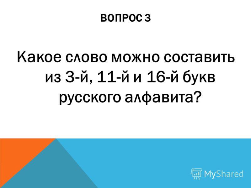 ВОПРОС 3 Какое слово можно составить из 3-й, 11-й и 16-й букв русского алфавита?