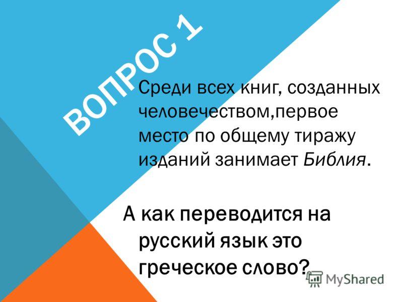 ВОПРОС 1 Среди всех книг, созданных человечеством,первое место по общему тиражу изданий занимает Библия. А как переводится на русский язык это греческое слово?