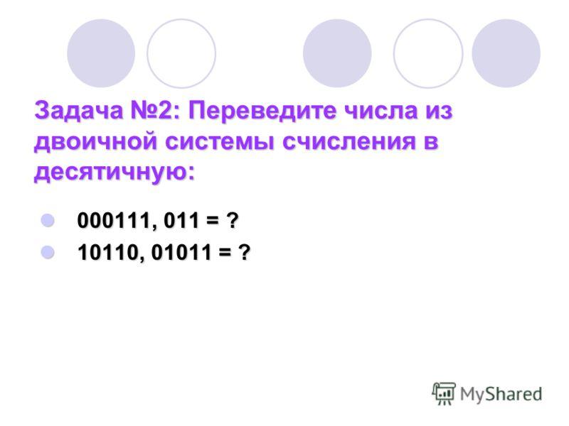 Задача 2: Переведите числа из двоичной системы счисления в десятичную: 000111, 011 = ? 000111, 011 = ? 10110, 01011 = ? 10110, 01011 = ?