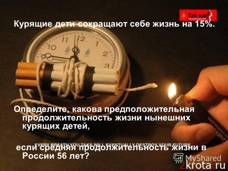 Курящие дети сокращают себе жизнь на 15%. Определите, какова предположительная продолжительность жизни нынешних курящих детей, если средняя продолжительность жизни в России 56 лет?